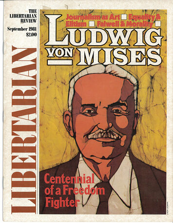 "The cover of the September 1981 issue of Libertarian Review, featuring a stylized portrait of Ludwig von Mises and the issue title ""Ludwig von Mises: Centennial of a Freedom Fighter."" Other cover stories are ""Journalism as Art,"" ""Equality & Elitism,"" and ""Falwell & Morality."""